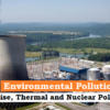 Environmental Pollution (Part II): Noise, Thermal and Nuclear Pollution